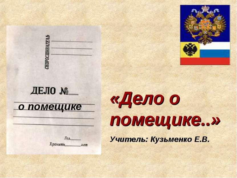 «Дело о помещике..» Учитель: Кузьменко Е.В.