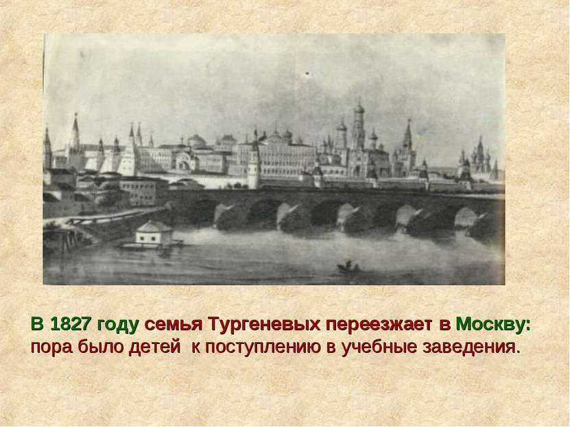В 1827 году семья Тургеневых переезжает в Москву: пора было детей к поступлен...