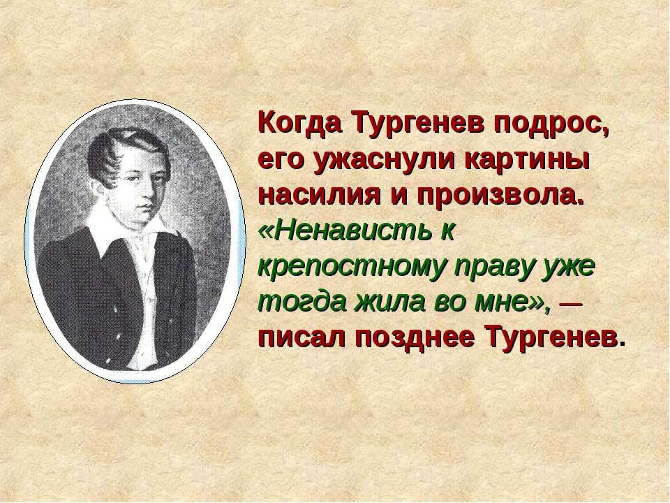 Когда Тургенев подрос, его ужаснули картины насилия и произвола. «Ненависть к...