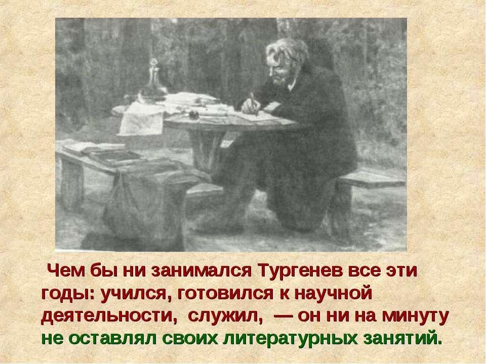 Чем бы ни занимался Тургенев все эти годы: учился, готовился к научной деятел...