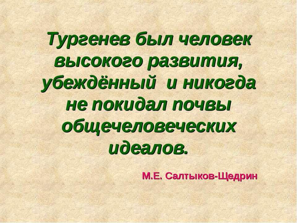 Тургенев был человек высокого развития, убеждённый и никогда не покидал почвы...