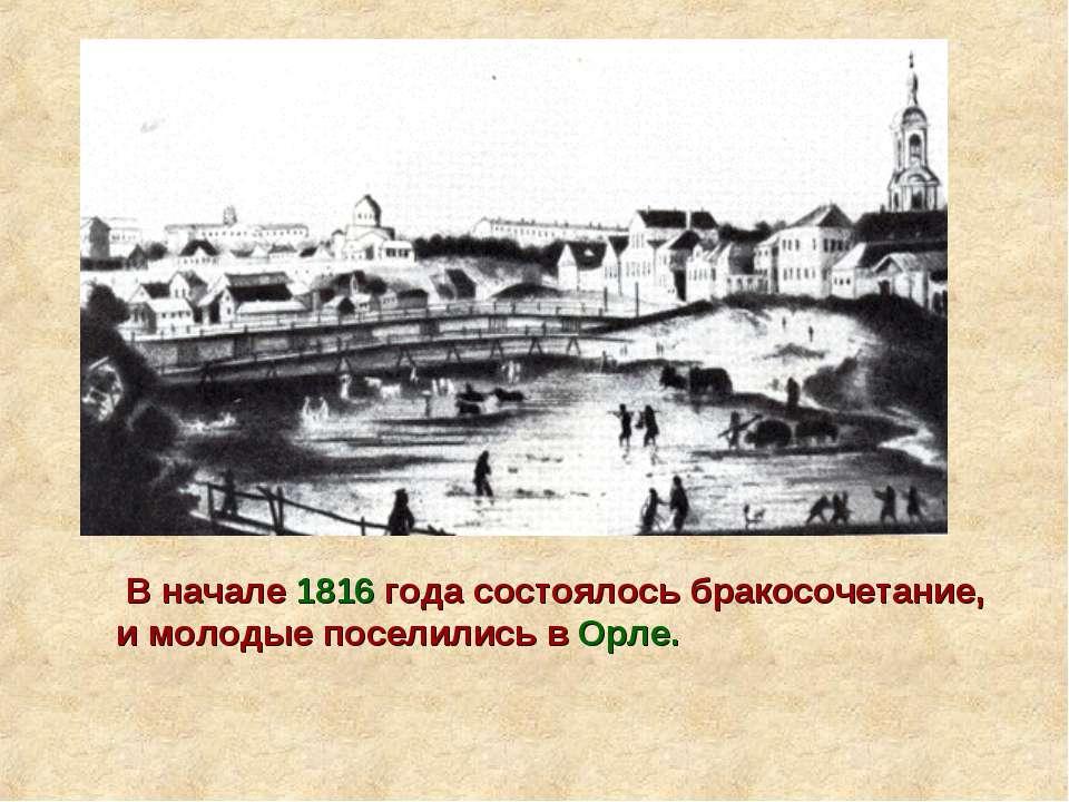 В начале 1816 года состоялось бракосочетание, и молодые поселились в Орле.