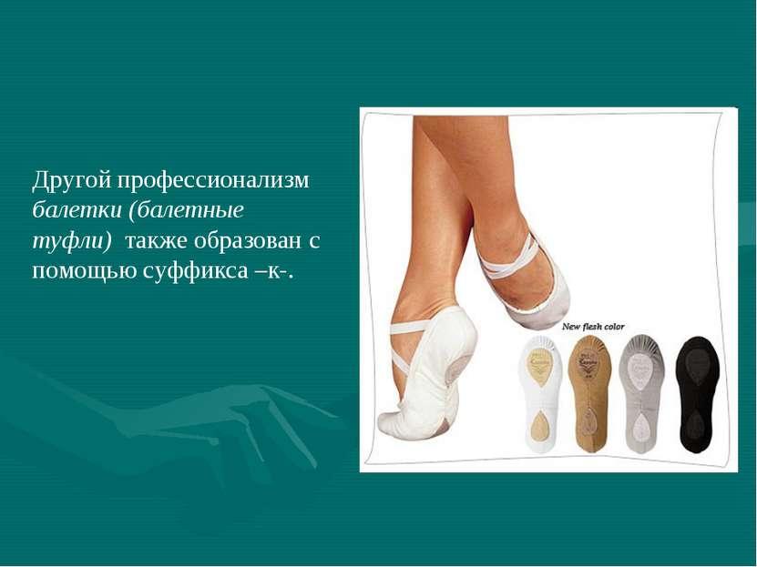 Другой профессионализм балетки (балетные туфли) также образован с помощью суф...