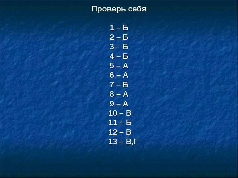 Проверь себя 1 – Б 2 – Б 3 – Б 4 – Б 5 – А 6 – А 7 – Б 8 – А 9 – А 10 – В 11 ...