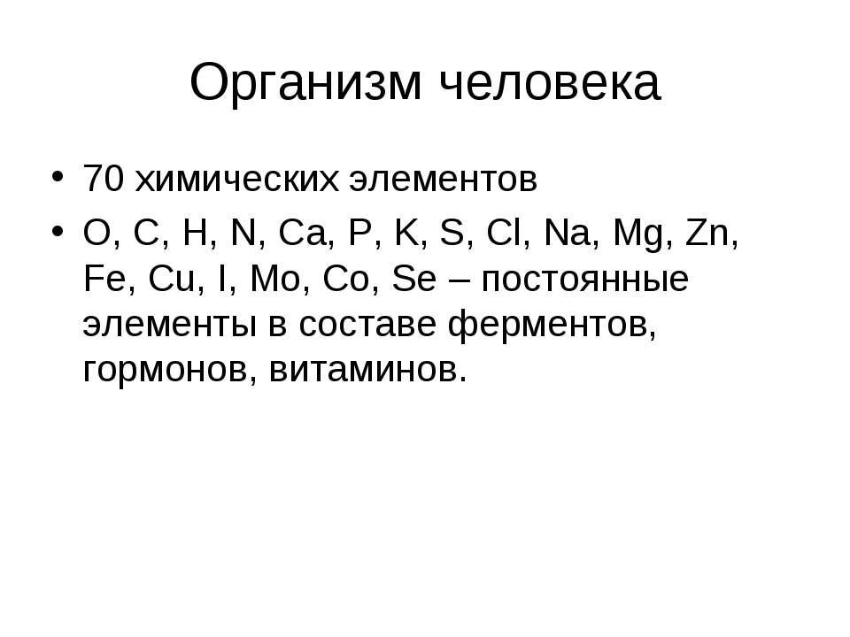 Организм человека 70 химических элементов O, C, H, N, Ca, P, K, S, Cl, Na, Mg...