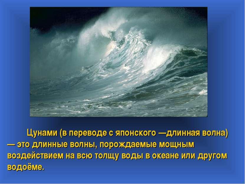 Цунами (в переводе с японского —длинная волна) — это длинные волны, порождаем...