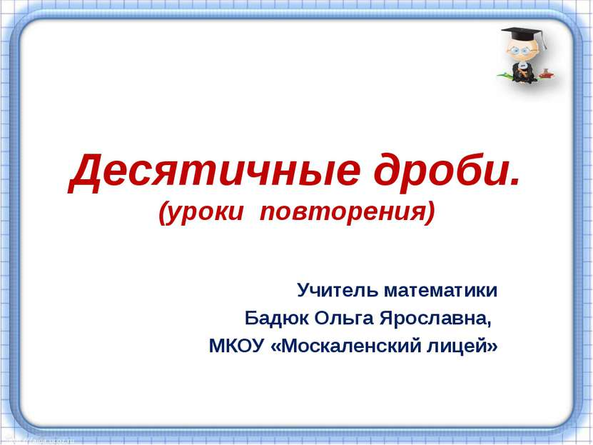 Десятичные дроби. (уроки повторения) Учитель математики Бадюк Ольга Ярославна...