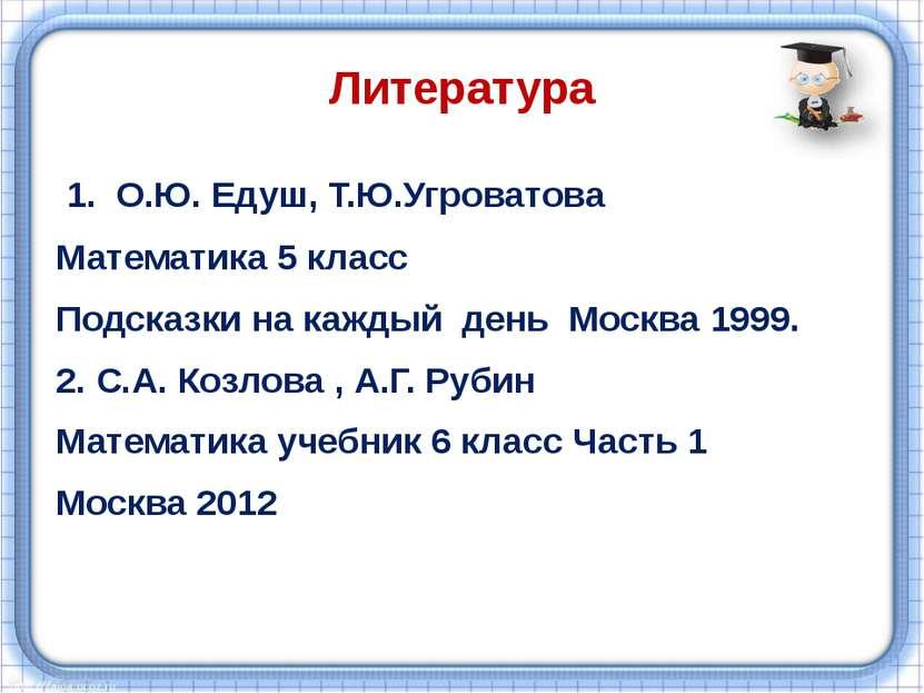 Литература 1. О.Ю. Едуш, Т.Ю.Угроватова Математика 5 класс Подсказки на кажды...