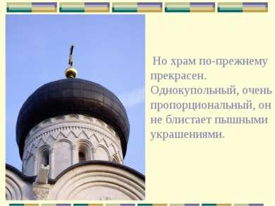 Но храм по-прежнему прекрасен. Однокупольный, очень пропорциональный, он не б...