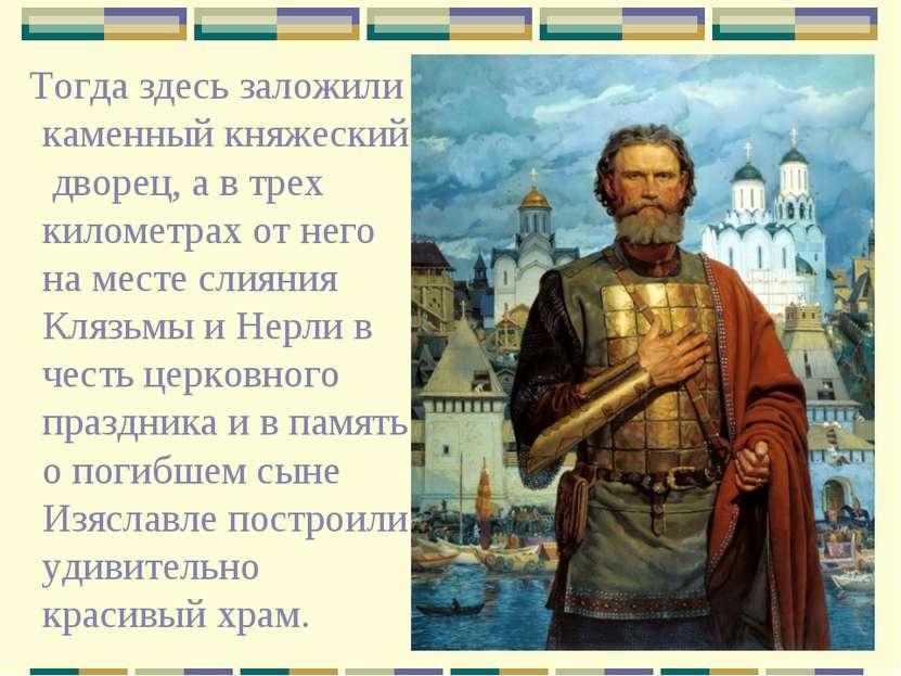Тогда здесь заложили каменный княжеский дворец, а в трех километрах от него н...