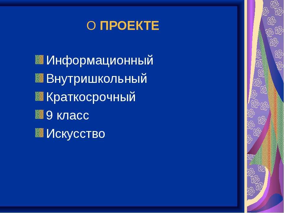 О ПРОЕКТЕ Информационный Внутришкольный Краткосрочный 9 класс Искусство
