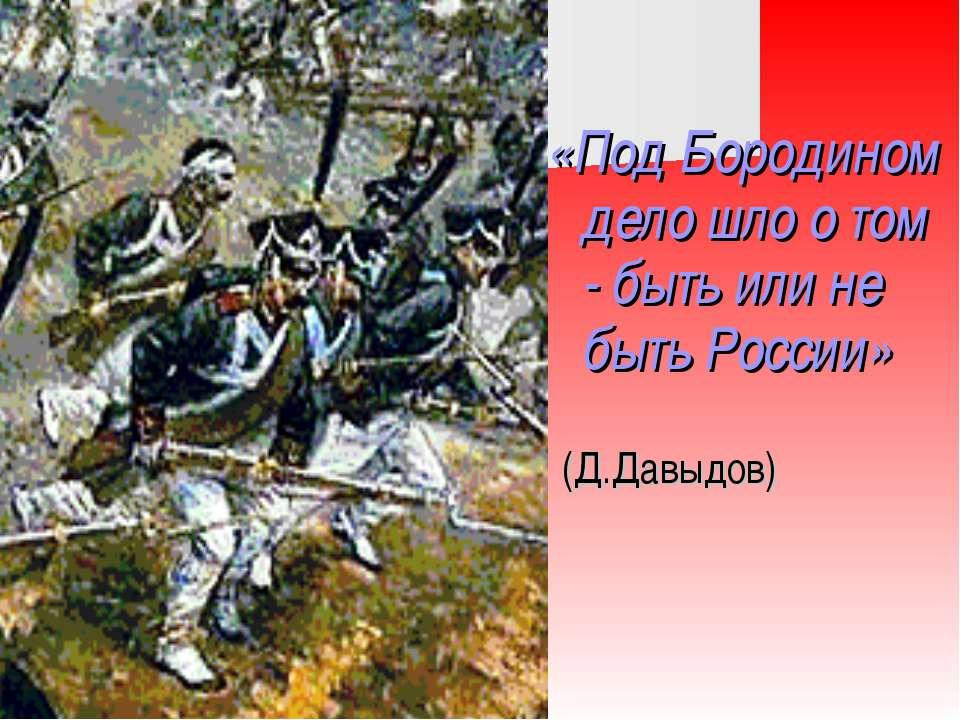 «Под Бородином дело шло о том - быть или не быть России» (Д.Давыдов)