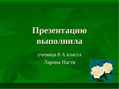Презентацию выполнила ученица 8 А класса Ларина Настя