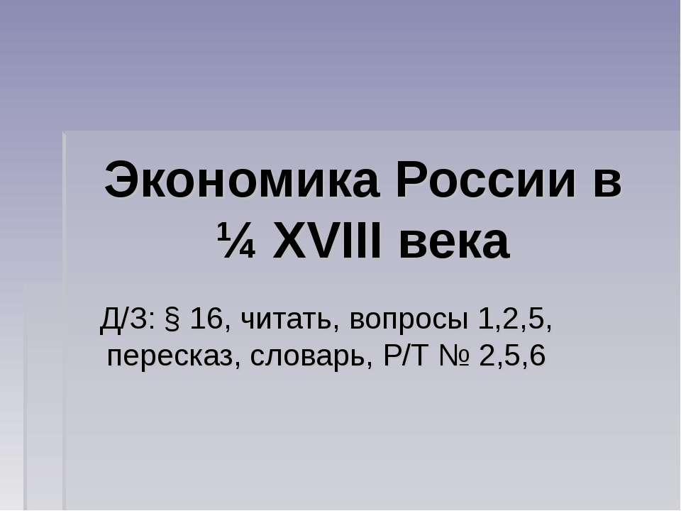 Экономика России в ¼ XVIII века Д/З: § 16, читать, вопросы 1,2,5, пересказ, с...