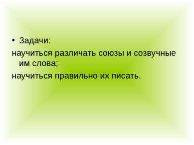 Задачи: научиться различать союзы и созвучные им слова; научиться правильно и...