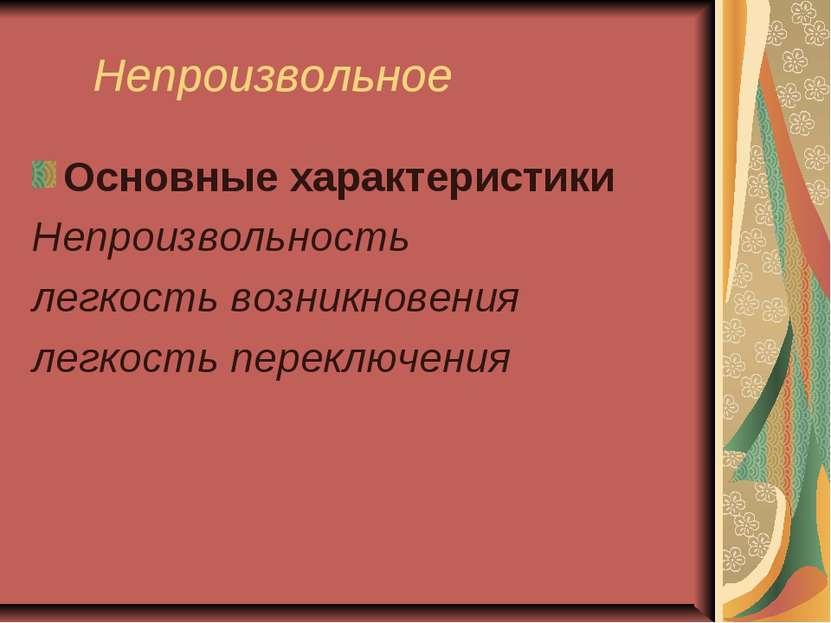 Непроизвольное Основные характеристики Непроизвольность легкость возникновени...