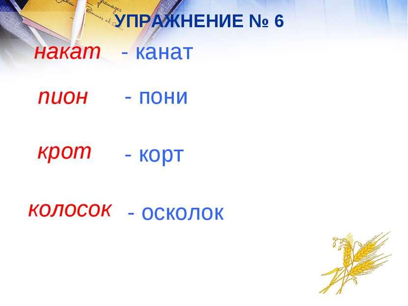 УПРАЖНЕНИЕ № 6 накат - канат пион - пони крот - корт колосок - осколок