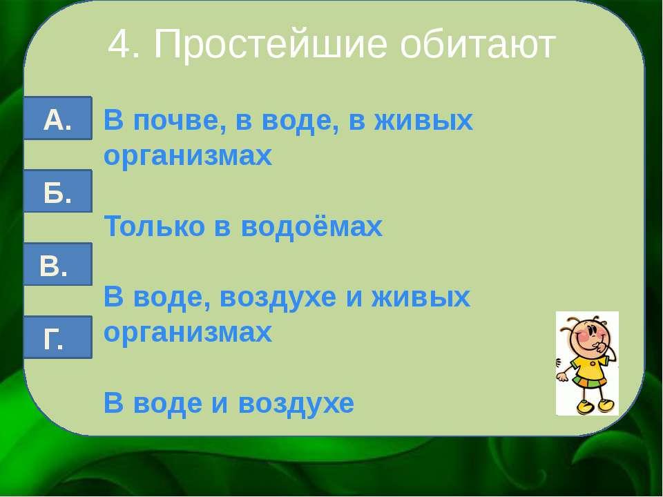 4. Простейшие обитают В почве, в воде, в живых организмах Только в водоёмах В...