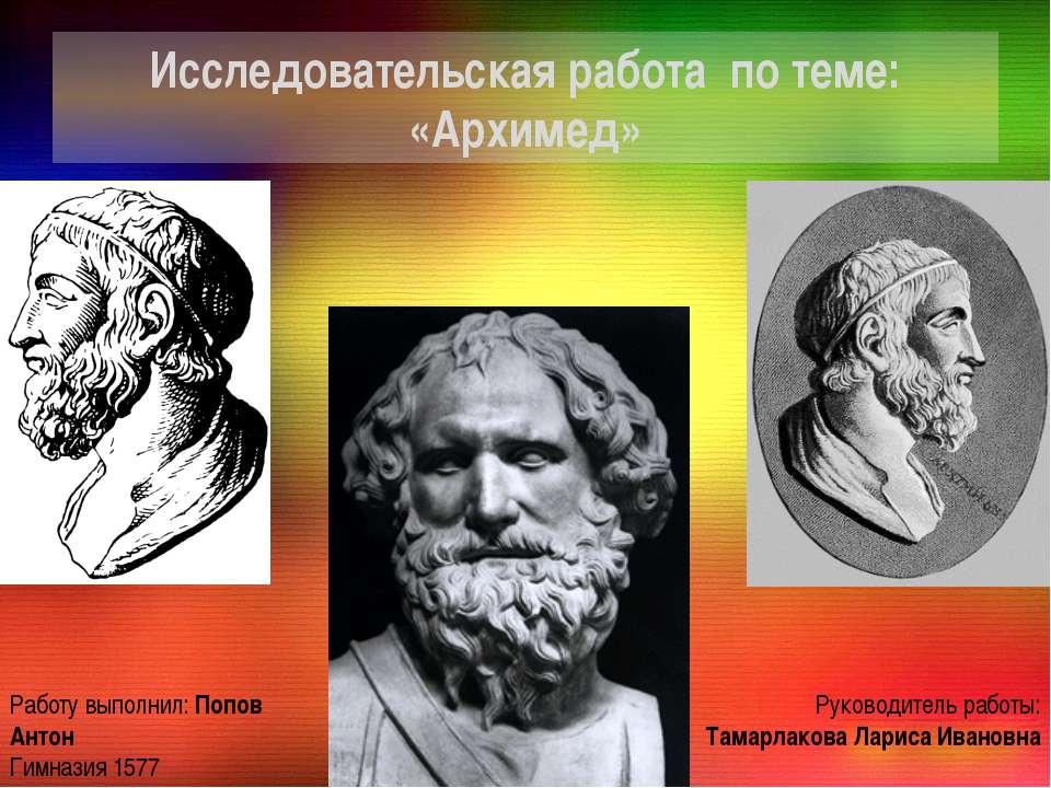 Исследовательская работа по теме: «Архимед» Работу выполнил: Попов Антон Гимн...