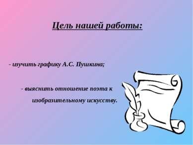 Цель нашей работы: - изучить графику А.С. Пушкина; - выяснить отношение поэта...