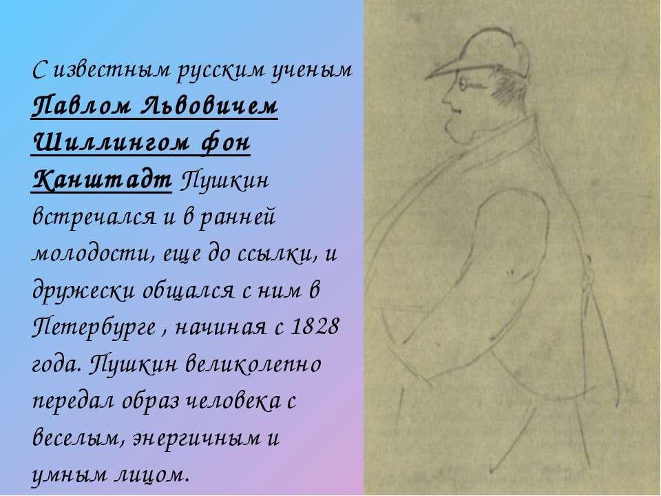 С известным русским ученым Павлом Львовичем Шиллингом фон Канштадт Пушкин вст...