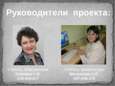 Руководители проекта: Учитель информатики Боровая С.И. 219-459-817 Учитель фи...