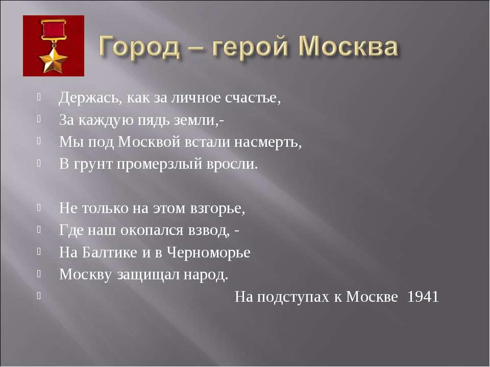 Держась, как за личное счастье, За каждую пядь земли,- Мы под Москвой встали ...