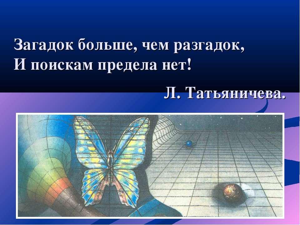 Загадок больше, чем разгадок, И поискам предела нет! Л. Татьяничева.