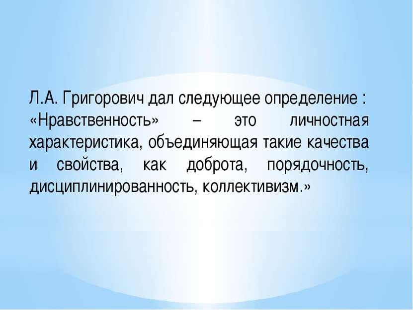 Л.А. Григорович дал следующее определение : «Нравственность» – это личностная...