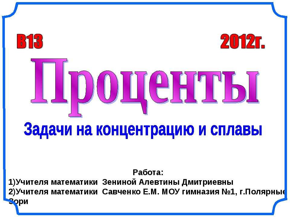 Работа: 1)Учителя математики Зениной Алевтины Дмитриевны 2)Учителя математики...
