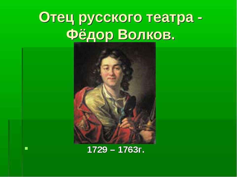 Отец русского театра - Фёдор Волков. 1729 – 1763г.