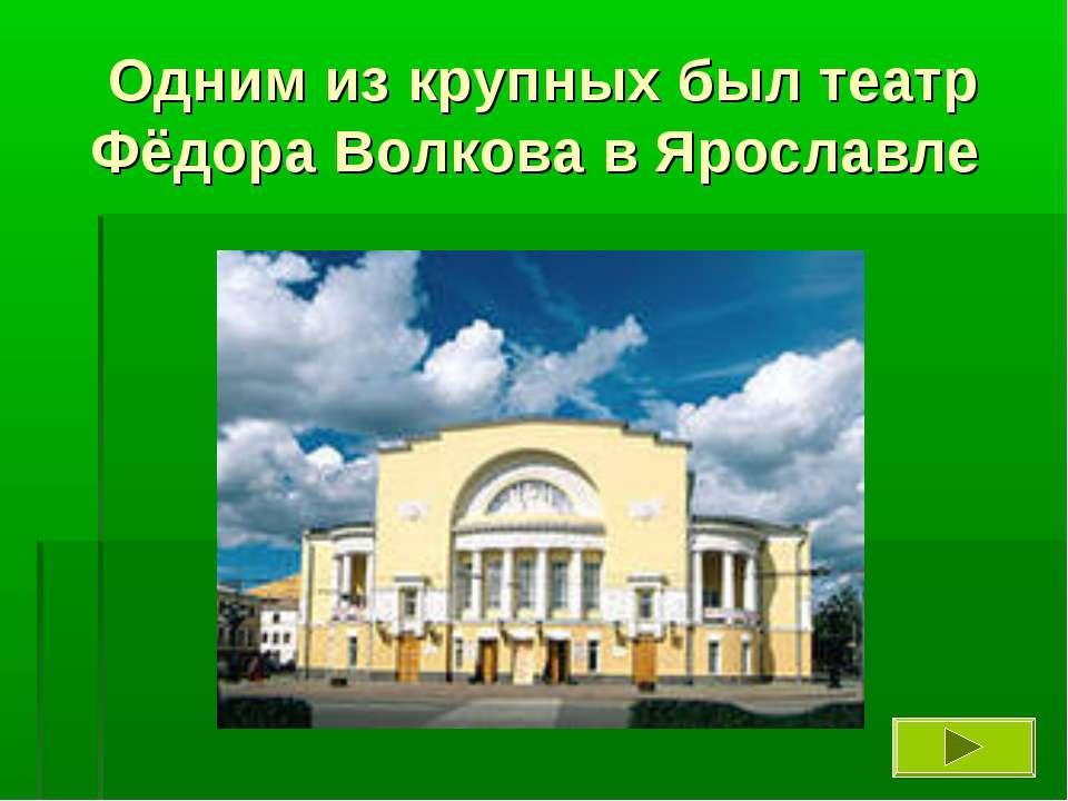 Одним из крупных был театр Фёдора Волкова в Ярославле