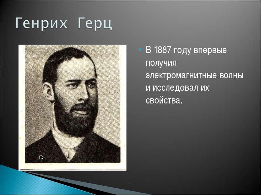В 1887 году впервые получил электромагнитные волны и исследовал их свойства.