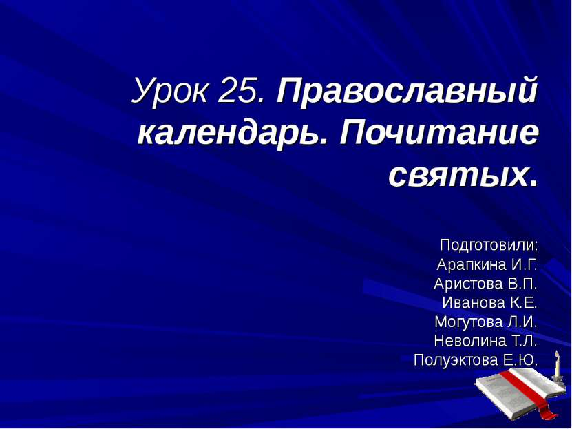 Урок 25. Православный календарь. Почитание святых. Подготовили: Арапкина И.Г....
