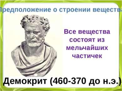 Предположение о строении вещества Демокрит (460-370 до н.э.) Все вещества сос...