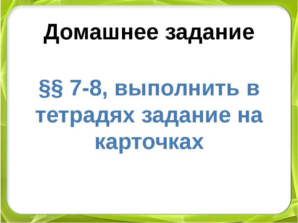 Домашнее задание §§ 7-8, выполнить в тетрадях задание на карточках