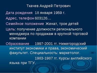 Ткачев Андрей Петрович Дата рождения 18 января 1959 г. Адрес, телефон 603126…...