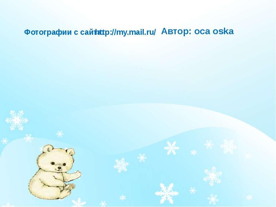 Автор: оса oska http://my.mail.ru/ Фотографии с сайта: