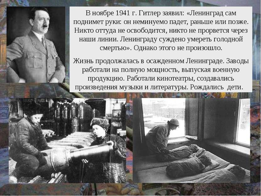 В ноябре 1941 г. Гитлер заявил: «Ленинград сам поднимет руки: он неминуемо па...