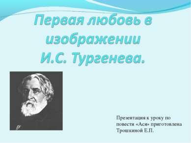 Презентация к уроку по повести «Ася» приготовлена Трошкиной Е.П.