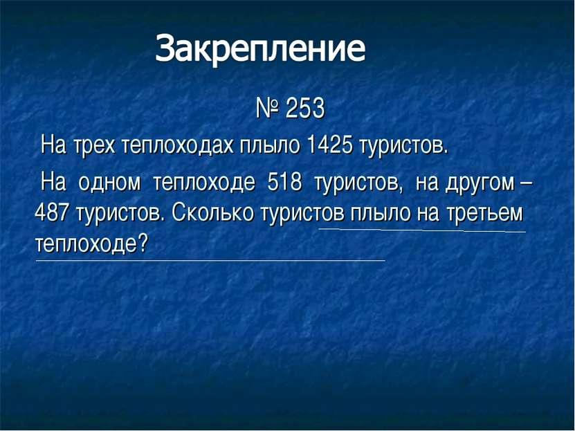 № 253 На трех теплоходах плыло 1425 туристов. На одном теплоходе 518 туристов...