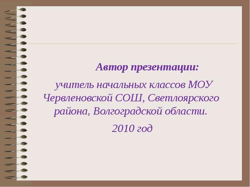 Автор презентации: учитель начальных классов МОУ Червленовской СОШ, Светлоярс...