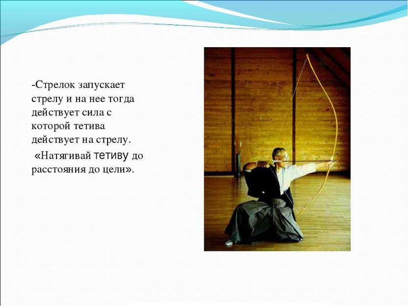 -Стрелок запускает стрелу и на нее тогда действует сила с которой тетива дейс...