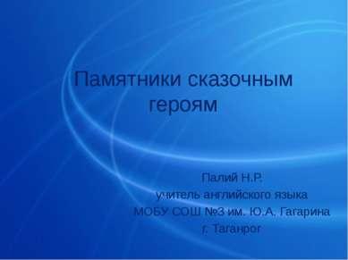 Памятники сказочным героям Палий Н.Р. учитель английского языка МОБУ СОШ №3 и...