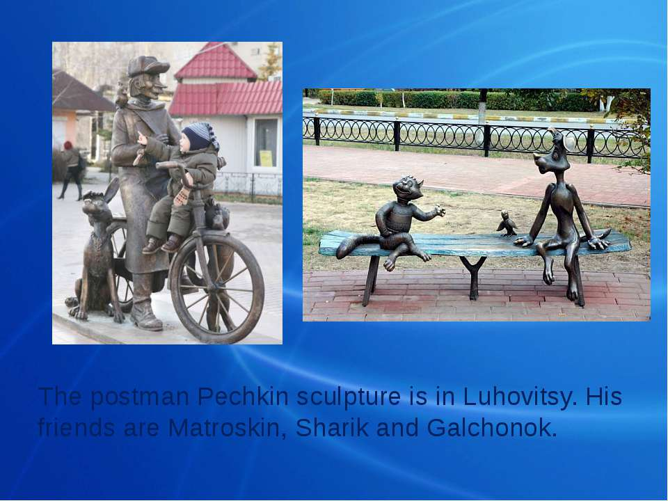 The postman Pechkin sculpture is in Luhovitsy. His friends are Matroskin, Sha...