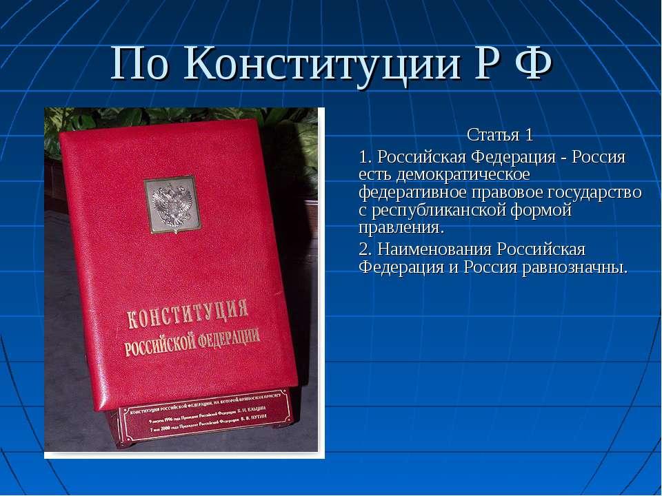 По Конституции Р Ф Статья 1 1. Российская Федерация - Россия есть демократиче...