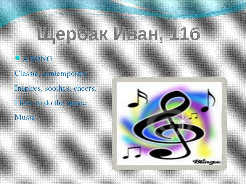 Щербак Иван, 11б A SONG Classic, contemporary. Inspires, soothes, cheers. I l...