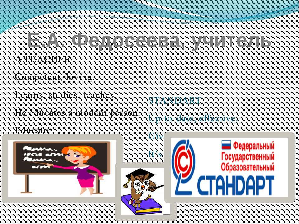 Е.А. Федосеева, учитель A TEACHER Competent, loving. Learns, studies, teaches...