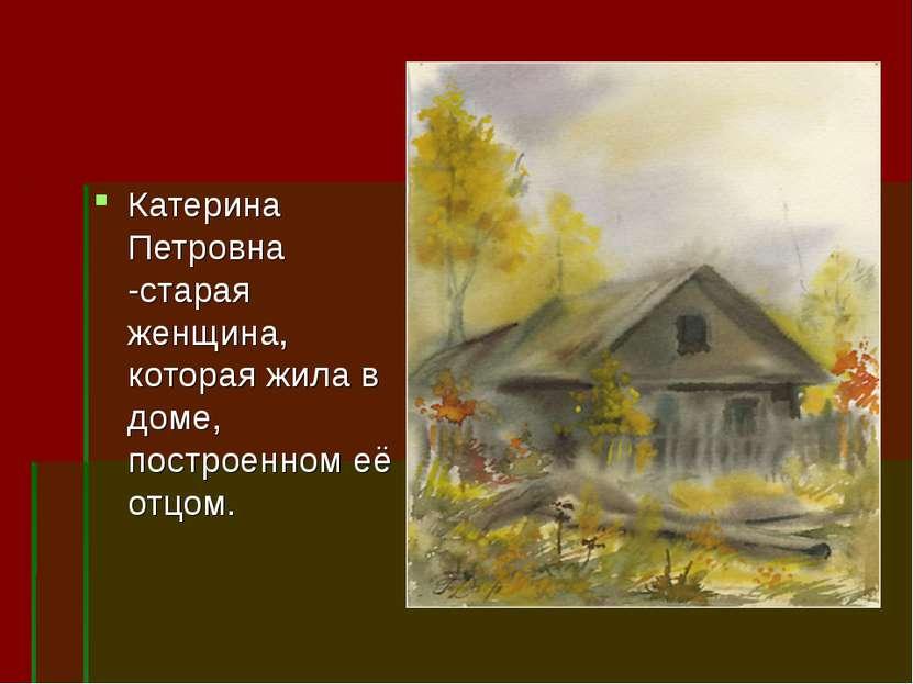 Катерина Петровна -старая женщина, которая жила в доме, построенном её отцом.