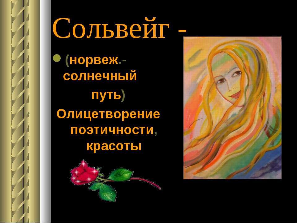 Сольвейг - (норвеж.-солнечный путь) Олицетворение поэтичности, красоты